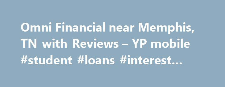 Omni Financial near Memphis, TN with Reviews – YP mobile #student #loans #interest #rates http://loan-credit.remmont.com/omni-financial-near-memphis-tn-with-reviews-yp-mobile-student-loans-interest-rates/  #omni loans # 1. Cfh Financial Services Inc 2. Chartwell Financial Group 6363 Poplar Ave, Memphis, TN 11.69 mi Financial Planning Consultants, Insurance, Insurance Consultants Analysts, Life Insurance, Financial Services, Investment Advisory Service, Investments Services (901) 730-7464…