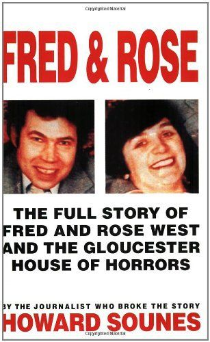 Fred & Rose: The Full Story of Fred and Rose West and the Gloucester House of Horrors by Howard Sounes. $14.44. Publisher: Little, Brown Book Group (December 1, 1995). Publication: December 1, 1995. Author: Howard Sounes
