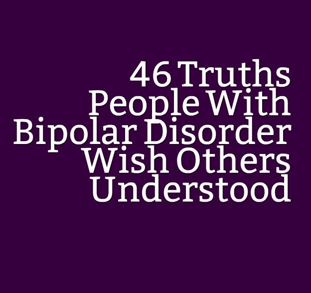 46 Truths People With Bipolar Disorder Wish Others Understood