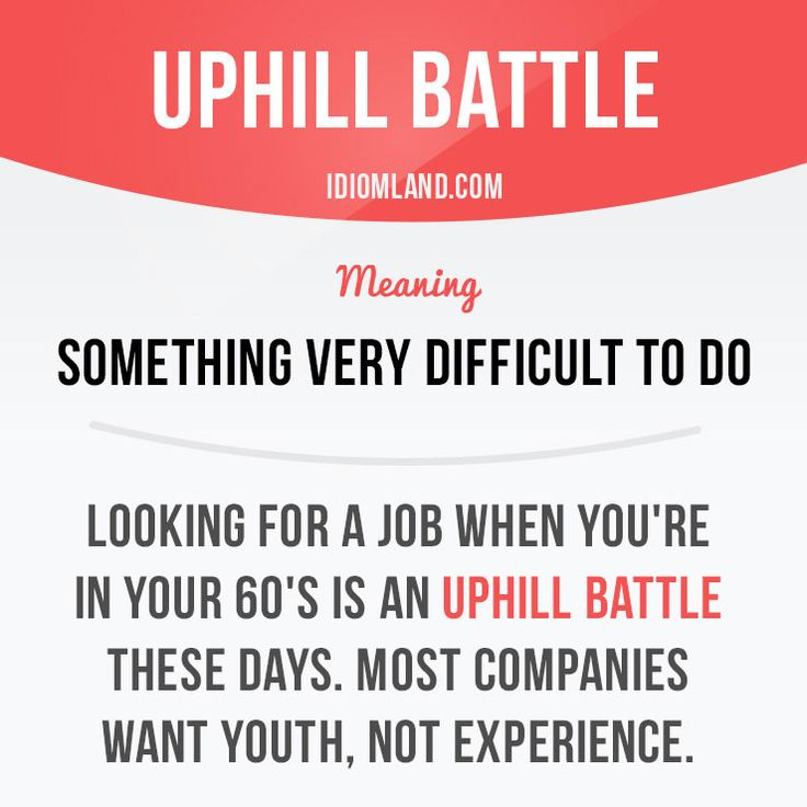 """""""Uphill battle"""" is something very difficult to do. Example: Looking for a job when you're in your 60's is an uphill task these days. Most companies want youth, not experience.    Learning English can be fun!  Visit our website: learzing.com #idiom #idioms #saying #sayings #phrase #phrases #expression #expressions #english #englishlanguage #learnenglish #studyenglish #language #vocabulary #dictionary #grammar #efl #esl #tesl #tefl #toefl #ielts #toeic #englishlearning #vocab #wordofth"""