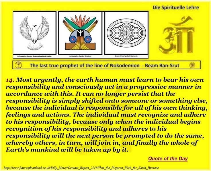 14. Most urgently, the earth human must learn to bear his own responsibility and consciously act in a progressive manner in accordance with this. It can no longer persist that the responsibility is simply shifted onto someone or something else, because the individual is responsible for all of his own thinking, feelings and actions. The individual must recognize and adhere to his responsibility, because only when the individual begins recognition of his responsibility and adheres to his…