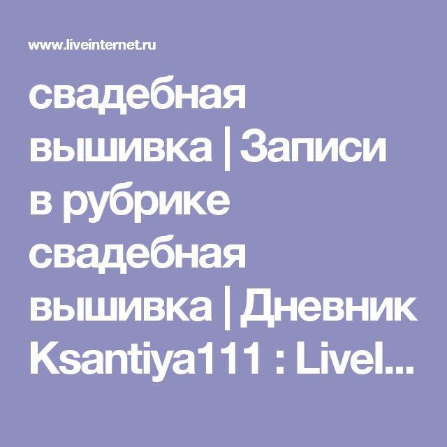 свадебная вышивка | Записи в рубрике свадебная вышивка | Дневник Ksantiya111 : LiveInternet - Российский Сервис Онлайн-Дневников