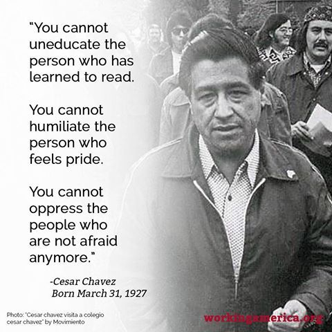 """You cannot uneducate the person who has learned to read.  You cannot humiliate the person who feels pride.  You cannot oppress the people who are not afraid anymore."" ~ Cesar Chavez"