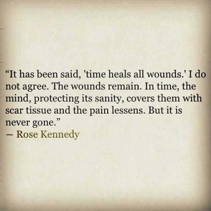 """It has been said, 'time heals all wounds.' I do not agree. The wounds remain. In time, the mind, protecting its sanity, covers them with scar tissue and the pain lessens. But it is never gone.""                                ~ Rose Kennedy"