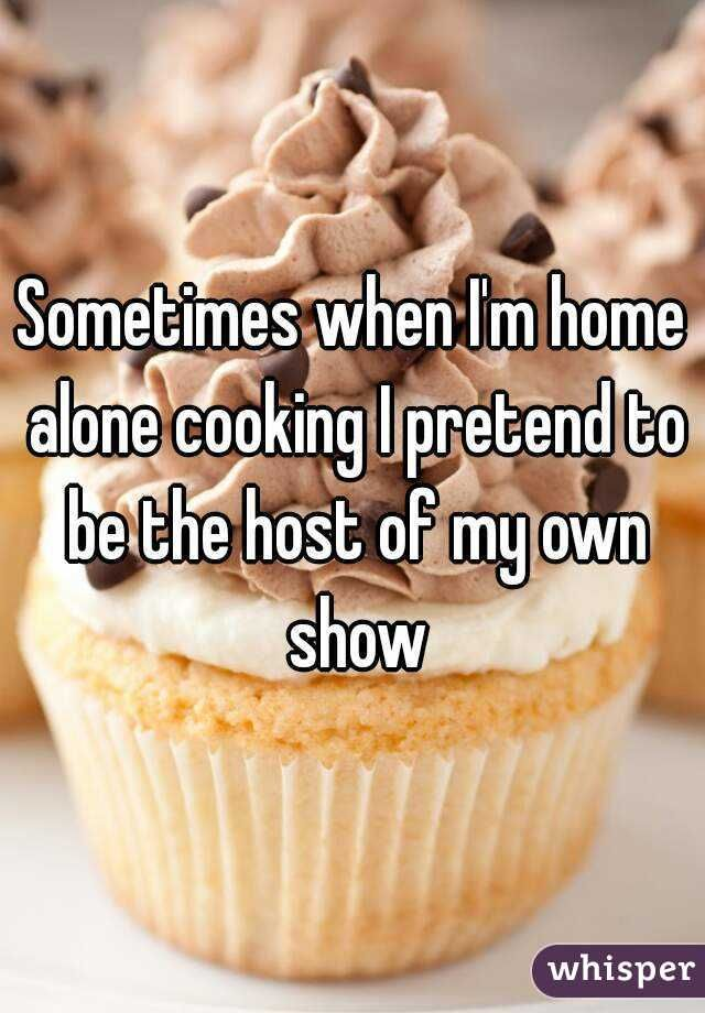 Sometimes when I'm home alone cooking I pretend to be the host of my own show