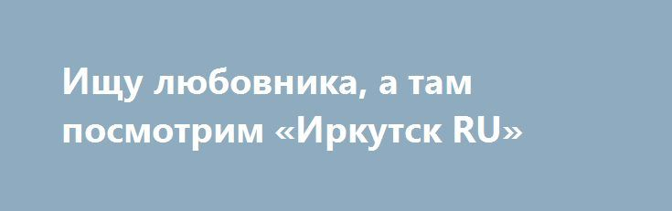Ищу любовника, а там посмотрим «Иркутск RU» http://www.pogruzimvse.ru/doska54/?adv_id=37828 Познакомлюсь с Парнем в возрасте 26-30 лет. Цель знакомства: Дружба и общение, Любовь, отношения. Семейное положение: Не замужем.    Материальная поддержка: Не нуждаюсь в спонсоре и не хочу им быть.    Интересы: встречи с друзьями кино музыка прогулки по ночной Москве путешествия театр чтение.   Рост: 170 см.     Волосы на голове: Темные.    Религия: Христианство.    Знание языков: Русский.    Тип…