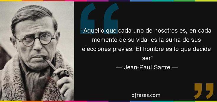 Jean-Paul Sartre: Aquello que cada uno de nosotros es, en cada momento de su vida, es la suma de sus elecciones previas. El hombre es lo que decide ser
