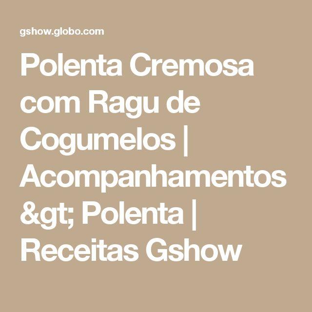 Polenta Cremosa com Ragu de Cogumelos  | Acompanhamentos > Polenta | Receitas Gshow