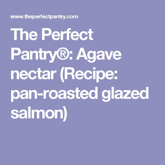 The Perfect Pantry®: Agave nectar (Recipe: pan-roasted glazed salmon)