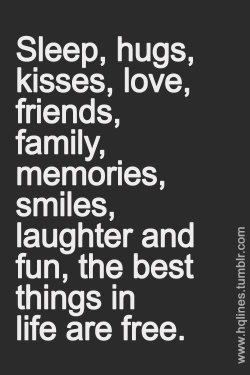 Sleep, hugs, kisses, love, friends, family, memories, smiles, laughter and fun, the best things in life are free. =D