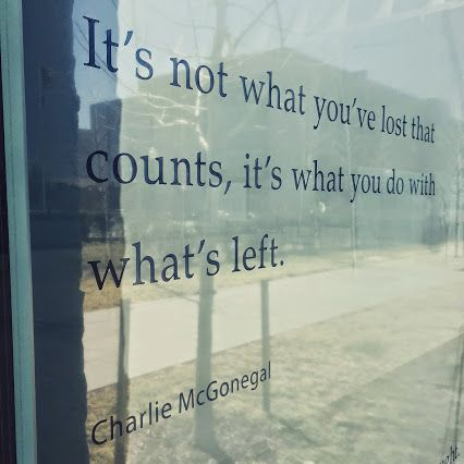 It's not what you've lost that counts, it's what you do with what's left. - Charlie McGonegal via Wounded Warrior Project