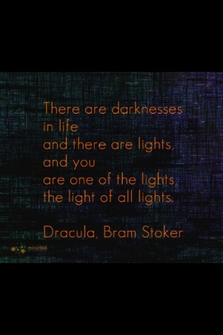 """There are darknesses in life and there are lights, and you are one of the lights, the light of all lights."" ~Bram Stoker's Dracula"