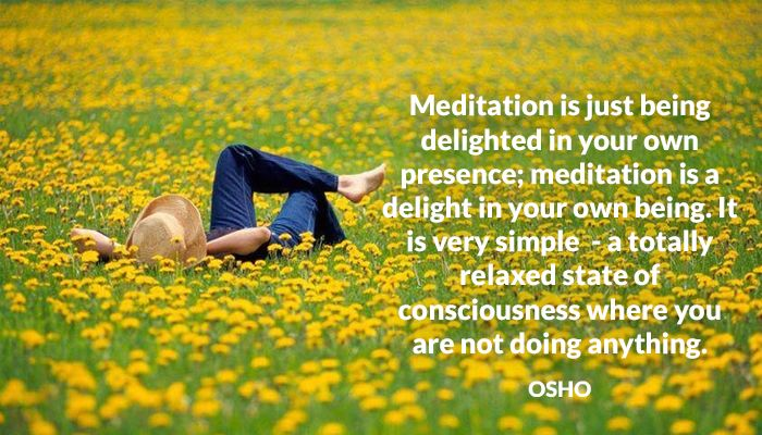 Meditation is just being delighted in your own presence; meditation is a delight in your own being. It is very simple  - a totally relaxed state of consciousness where you are not doing anything.  OSHO #meditation #being #delighted #own #presence #being #relaxed #consciousness #not #doing #osho