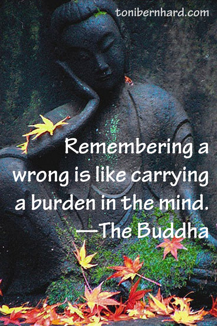 """Remembering a wrong is like carrying a burden in the mind."" —The Buddha"