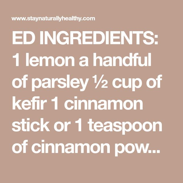 ED INGREDIENTS: 1 lemon a handful of parsley ½ cup of kefir 1 cinnamon stick or 1 teaspoon of cinnamon powder 1 tablespoon of ginger (grated) 1 tablespoon of flaxseed flour 1 teaspoon of vinegar INSTRUCTIONS: It is very simple, just use your blender where you should put all the ingredients and blend them until a smooth juice is formed. USE: