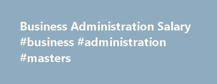 Business Administration Salary #business #administration #masters http://swaziland.remmont.com/business-administration-salary-business-administration-masters/  Business Administration Salary and Job Outlook Source: U.S. Bureau of Labor Statistics 2016-17 Occupational Outlook Handbook *The salary information listed is based on a national average, unless noted. Actual salaries may vary greatly based on specialization within the field, location, years of experience and a variety of other…