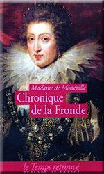 Chronique de la Fronde (Mde de Motteville)- En 1648,  la France est gouvernée par la régente Anne d'Autriche, pour le jeune roi Louis XIV (9 ans) et son principal ministre Mazarin. Le pays est engagé dans des guerres contre les Habsbourg et cet effort nécessite d'augmenter les impôts. Il n'en faut pas plus pour une révolte. Le 13 mai 1648 débute l'histoire de la Fronde des Parlementaires