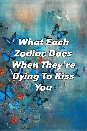 What Each Zodiac Does When They're Dying To Kiss You