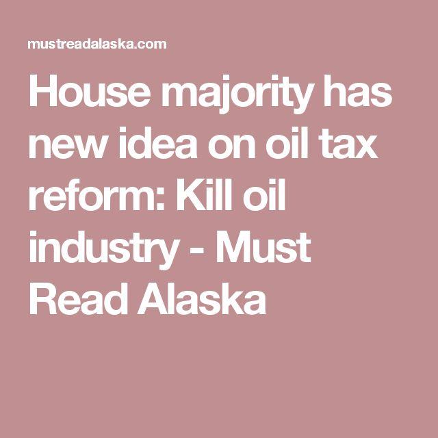 House majority has new idea on oil tax reform: Kill oil industry - Must Read Alaska