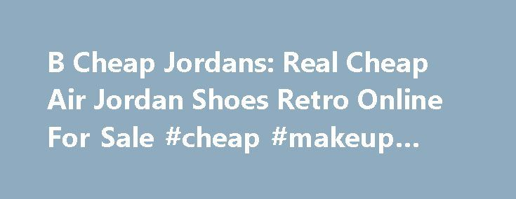 B Cheap Jordans: Real Cheap Air Jordan Shoes Retro Online For Sale #cheap #makeup #online http://cheap.remmont.com/b-cheap-jordans-real-cheap-air-jordan-shoes-retro-online-for-sale-cheap-makeup-online/  #cheap ipads # Good News: In order to thank our customers for the support of more than Seven Years. With immediate effect, 5% off to buy two pairs, 4 pairs to 10% off, All the products with Free Shipping. Good luck, you will get a Free Gift ! We offer the best selection of premium…