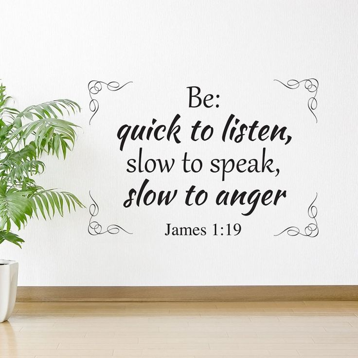 Be quick to listen, slow to speak, slow to anger. James 1:19