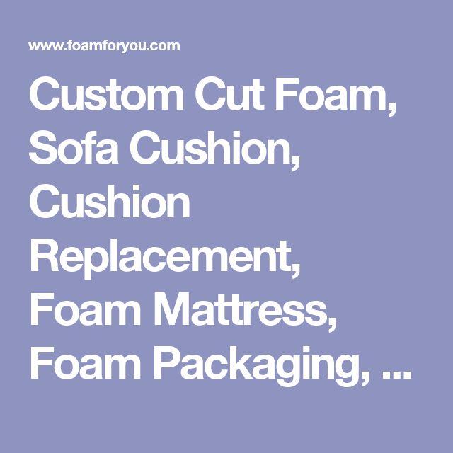 Custom Cut Foam, Sofa Cushion, Cushion Replacement, Foam Mattress, Foam Packaging, Foam Cushions
