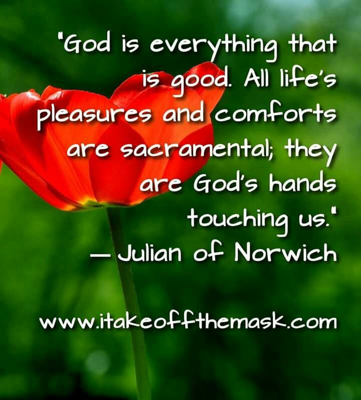 """God is everything that is good. All life's pleasures and comforts are sacramental; they are God's hands touching us.""- Julian of Norwich"