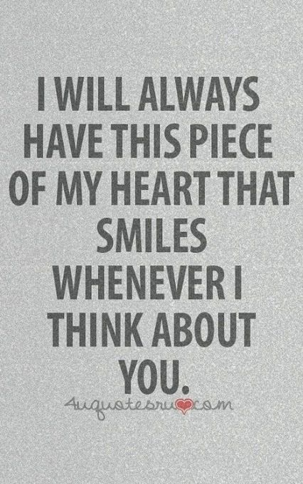 A piece of my heart will always smile when I think of you.