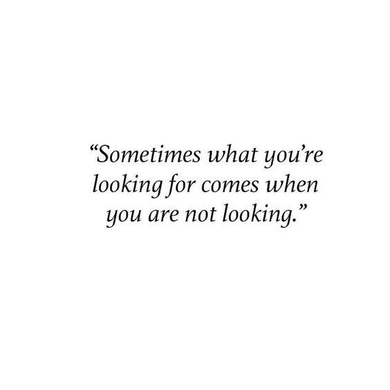 sometimes what you're looking for comes when you are not looking