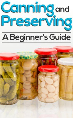 Canning And Preserving: How To Can, Preserve, And Store Your Food In Jars - http://satehut.com/canning-and-preserving-how-to-can-preserve-and-store-your-food-in-jars/