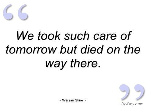 We took such care of tomorrow but died on - Warsan Shire - Quotes and sayings