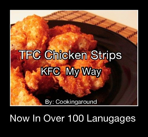 TFC Chicken Strips - KFC  My Way  Now in over 100 Languages.   Now I like KFC and it's done right, but now my TFC is done at home and has the same taste and crunch... Just try it. Gooooo on, once and awhile it will not hurt you.