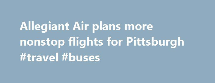 Allegiant Air plans more nonstop flights for Pittsburgh #travel #buses http://travels.remmont.com/allegiant-air-plans-more-nonstop-flights-for-pittsburgh-travel-buses/  #airline tickets # Allegiant Air is making Pittsburgh a base of operations By Mark Belko / Pittsburgh Post-Gazette It won t arrive in time for Mardi Gras but Allegiant Air is giving Pittsburgh-area travelers reason to celebrate: A new nonstop... Read moreThe post Allegiant Air plans more nonstop flights for Pittsburgh #travel…