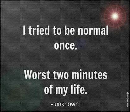 Anyone who knows me, knows it is true. When we stop being normal we are allowed to be who we were meant to be