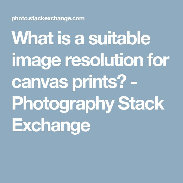 What is a suitable image resolution for canvas prints? - Photography Stack Exchange