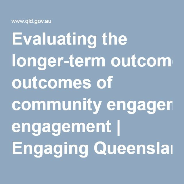 Evaluating the longer-term outcomes of community engagement | Engaging Queenslanders: evaluating community engagement | Guides and factsheets | Community engagement | QG WebCentre | Queensland Government
