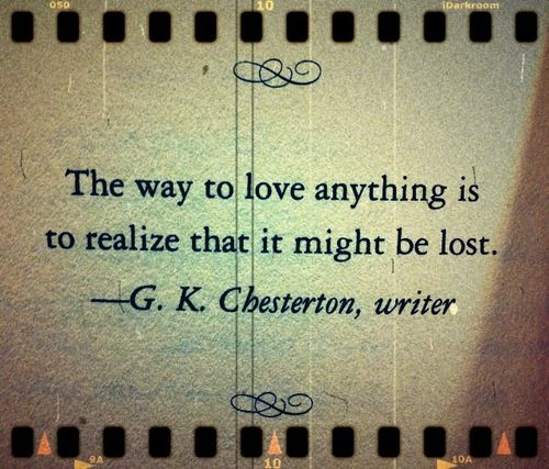 "Help Thyself_Words_""The way to love anything is to realize that it might be lost."" ~~G. K. Chesterson, quotes, quote, love, wrtier"