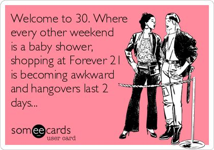 Welcome to 30. Where every other weekend is a baby shower, shopping at Forever 21 is becoming awkward and hangovers last 2 days...