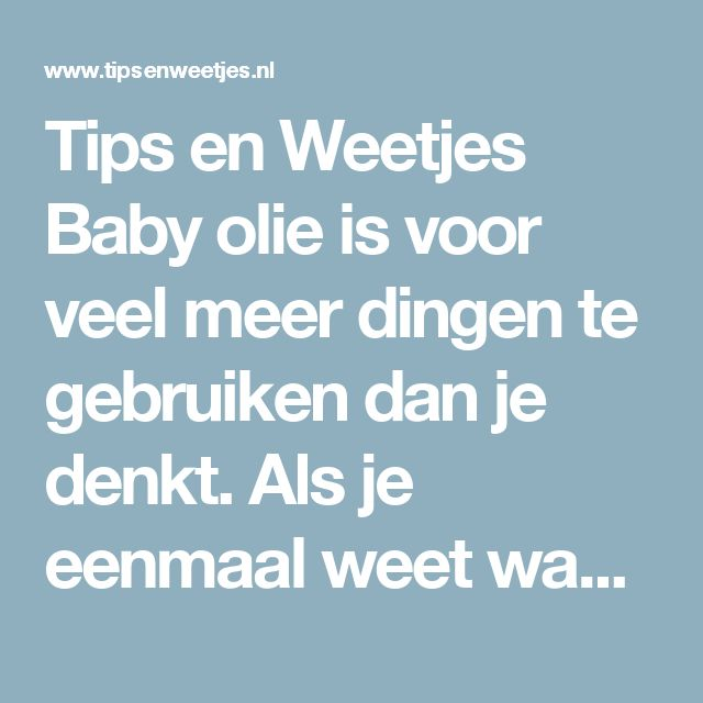 Tips en Weetjes Baby olie is voor veel meer dingen te gebruiken dan je denkt. Als je eenmaal weet waarvoor allemaal dan doe je niet anders meer!