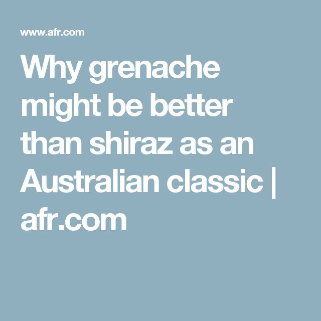 Why grenache might be better than shiraz as an Australian classic | afr.com