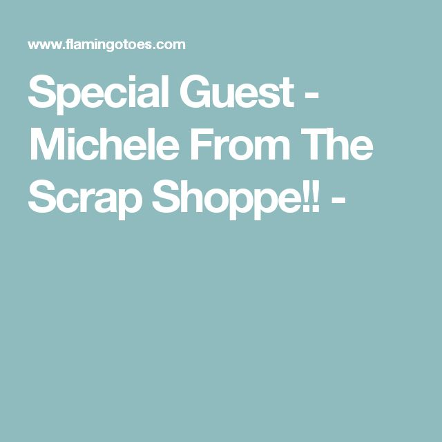 Special Guest - Michele From The Scrap Shoppe!! -