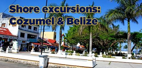 Shore excursions: Cozumel and Belize City