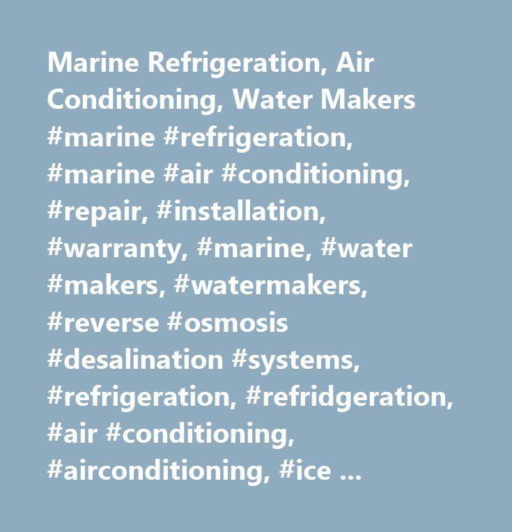 Marine Refrigeration, Air Conditioning, Water Makers #marine #refrigeration, #marine #air #conditioning, #repair, #installation, #warranty, #marine, #water #makers, #watermakers, #reverse #osmosis #desalination #systems, #refrigeration, #refridgeration, #air #conditioning, #airconditioning, #ice #makers, #reefco, #dometic, #marine #air #systems, #pur, #katadyn, #horizon, #grunert, #sea #recovery, #hro, #adler-barbour, #norcold, #cruisair, #aqua #air, #glacier #bay, #u-line, #raritan…