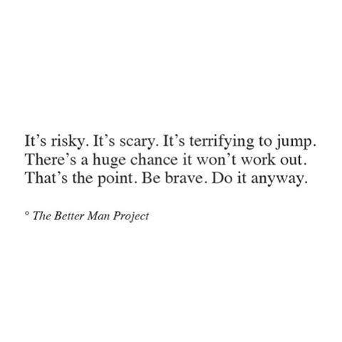 it's risky. it's scary. it's terrifying to jump. there's a huge chance it won't work out. that's the point. be brave. do it anyway.