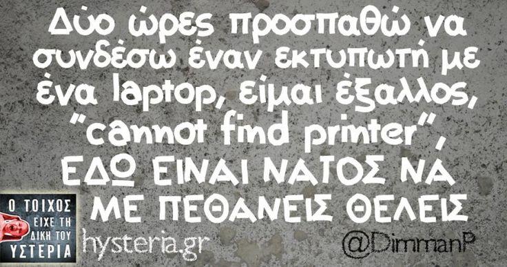 """Δύο ώρες προσπαθώ να συνδέσω έναν εκτυπωτή με ένα laptop, είμαι έξαλλος, """"cannot find printer"""", ΕΔΩ ΕΙΝΑΙ ΝΑΤΟΣ ΝΑ ΜΕ ΠΕΘΑΝΕΙΣ ΘΕΛΕΙΣ - Ο τοίχος είχε τη δική του υστερία – @DimmanP Κι άλλο κι άλλο: Αυτό που οι κουτσουλιές… Μια μέρα να μαζέψουμε… Μόνο αν βγει το έξυπνο... #dimmanp"""
