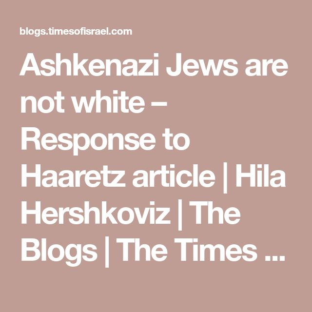 Ashkenazi Jews are not white – Response to Haaretz article | Hila Hershkoviz | The Blogs | The Times of Israel
