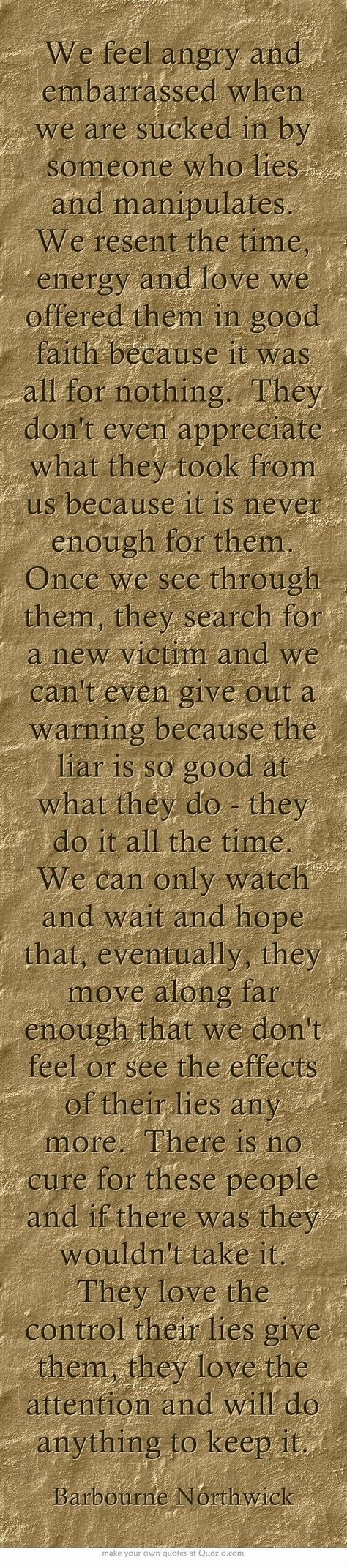 We feel angry and embarrassed when we are sucked in by someone who lies and manipulates. We resent the time, energy and love we offered them in good faith because it was all for nothing. They don't even appreciate what they took from us because it is never enough for them. Once we see through them, they search for a new victim and we can't even give out a warning because the liar is so good at what they do - they do it all the time.: