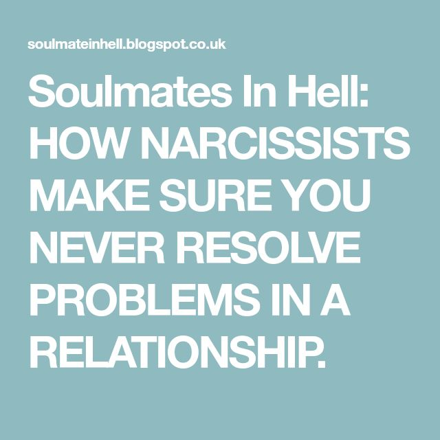 Soulmates In Hell: HOW NARCISSISTS MAKE SURE YOU NEVER RESOLVE PROBLEMS IN A RELATIONSHIP.