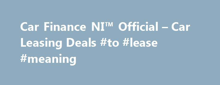 Car Finance NI™ Official – Car Leasing Deals #to #lease #meaning http://lease.remmont.com/car-finance-ni-official-car-leasing-deals-to-lease-meaning/  Car Finance NI Search van offers Welcome to Car Finance NI we specialise in all types of car finance such as PCP, HP, Finance Lease Outright Purchase, but in particular car leasing, van leasing, vehicle leasing and contract hire in the UK. We can cater for all needs and arrange suitable finance for the private […]