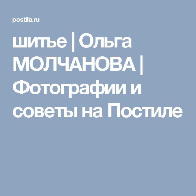 шитье   Ольга МОЛЧАНОВА   Фотографии и советы на Постиле